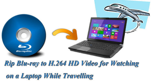 convert blu-ray to h.264 hd video for watching on laptop during travelling