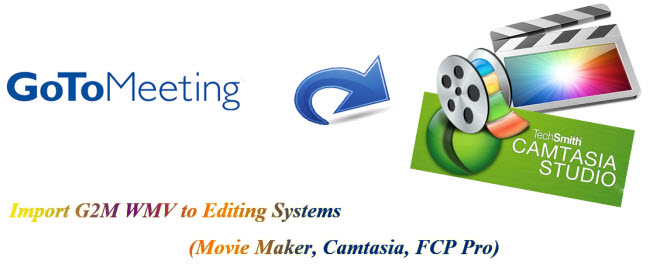 import g2m wmv to editing system camtasia movie maker fcp pro