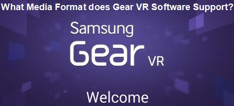 Learn Format Supported by Gear VR Software before Buying