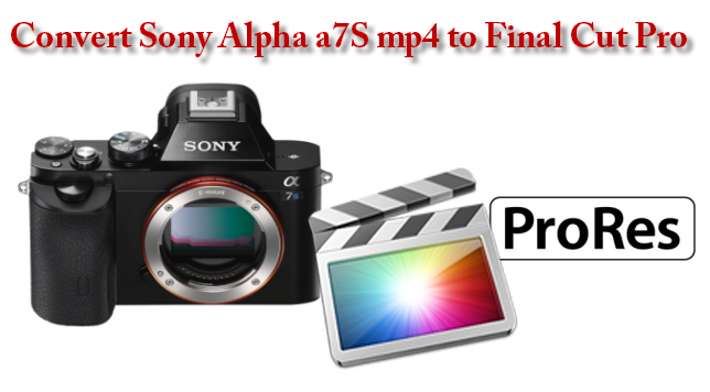 Convert Sony Alpha A7S MP4 to FCP