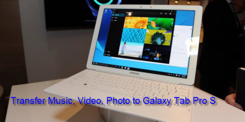 How to Transfer Music, Video, Photo from PC to Samsung Galaxy Tab Pro S?