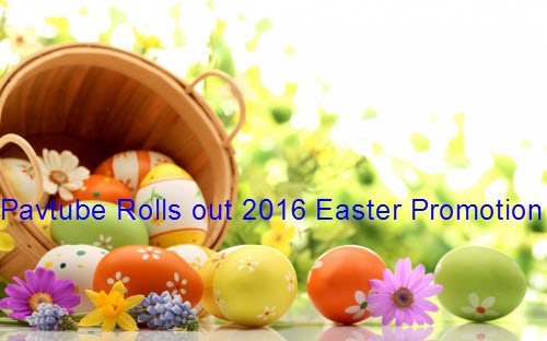 Pavtube Rolls out 2016 Easter Promotion with up to 30% off Blu-ray/DVD/Video Conversion Tool