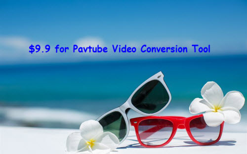 Only $9.9 for Video Conversion Tool - Pavtube Summer Vacation Promotion