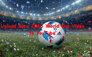 Upload Euro 2016 World Cup video to YouTube/Vimeo/Facebook