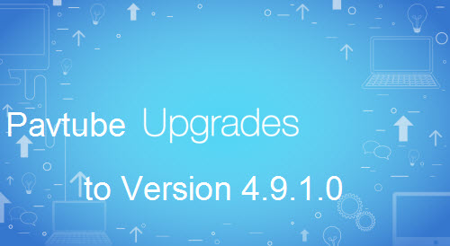 Pavtube Upgrade to Version 4.9.1.0 to Fix Not Reading Blu-ray Disc Issue