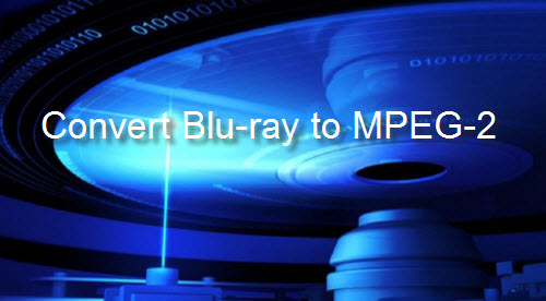 Convert Blu-ray to MPEG2