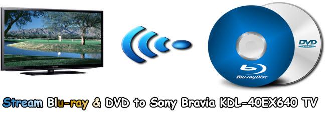 Stream Blu-ray & DVD to Sony Bravia KDL-40EX640 TV via DLNA