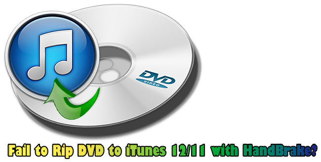 Fail to Rip DVD to iTunes 12/11 with HandBrake? Here is Alternative!