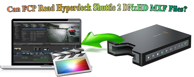 FCP Can't Read Hyperdeck Shuttle 2 DNxHD MXF Files on Mac?