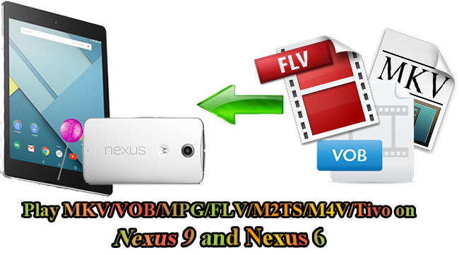 Can Nexus 9 and Nexus 6 Play MKV, VOB, MPG, FLV, M2TS, M4V and Tivo?