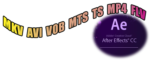 How to Edit MKV, AVI, VOB, MTS, TS, MP4, FLV in After Effects CC Smoothly?