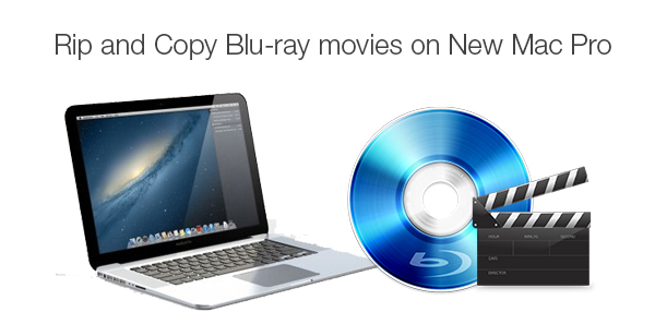 Best Blu-ray to New Mac Pro Ripper for You to Rip Blu-ray Movies on New Mac Pro