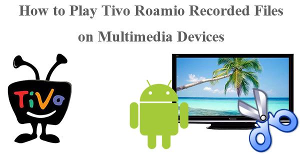 Tivo to AVI - How to Play Tivo Roamio Recorded Files on Multimedia Devices?