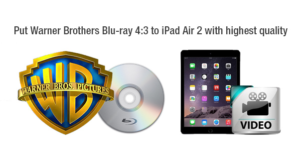 Rip Warner Brothers Blu-ray 4:3 to iPad Air 2 with 2048*1536 for Playback