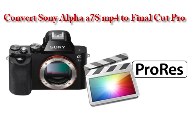 Convert Sony Alpha a7S MP4 to Final Cut Pro native format –ProRes (*.mov)