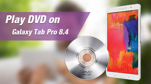 Solution to Convert DVD to Galaxy Tab Pro 8.4'' for watching