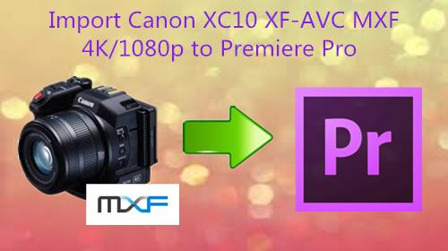 Import Canon XC10 XF-AVC MXF 4K/1080p to Premiere Pro CC, CS6, CS5