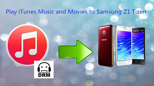 How to Play DRM iTunes Music and Movies on Samsung Z1 Tizen?