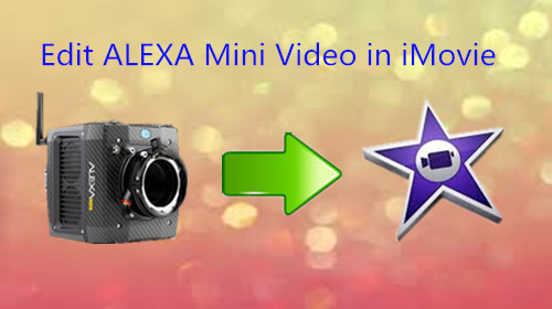 Edit ALEXA Mini HD/2K/4K UHD Video in iMovie