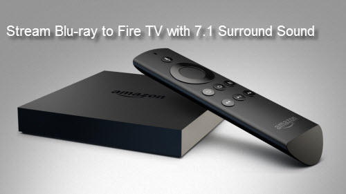 Watch Blu-ray Movies on Amazon Fire TV/Fire TV 2 with Dobly 7.1 Surround Sound