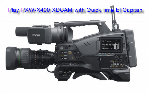 How to Play Sony PXW-X400 XDCAM with QuickTime on Mac El Capitan?