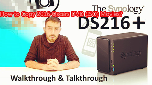Copy 2016 Oscars DVD (ISO) Films to Synology DS216+ NAS for Sharing