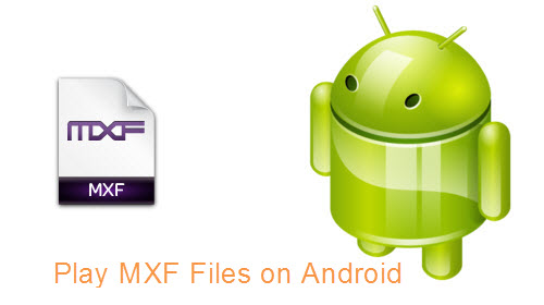 Play Sony/Canon/Panasonic MXF Files on Android Phone/Tablets