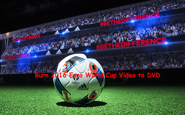 How to Burn Euro 2016 World Cup Video to DVD?