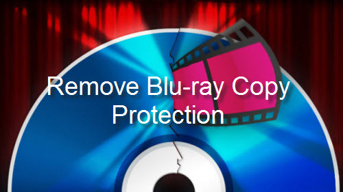 Remove Blu-ray Copy Protection AACS, BD+, Cinavia