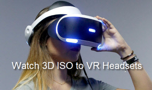 How to Convert 3D ISO to 3D SBS MP4 for VR Headsets View?