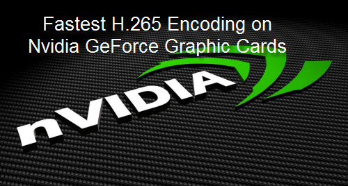 Fastest H.265 Encoding on Nvidia GeForce Graphic Card