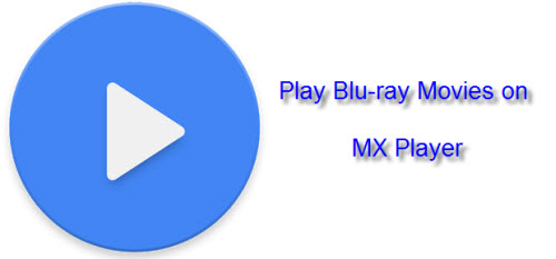 How to Rip Blu-ray Movies for MX Player Viewing on Android Phone/Tablet?