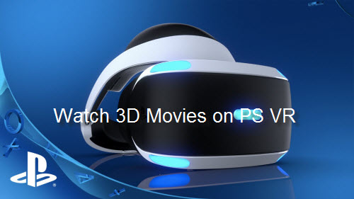 How to Create and Watch 3D Movies on PlayStation VR Headset?
